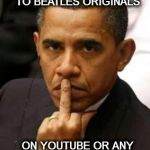 Obama Middle Finger | AND THERE WILL BE NO MORE LISTENING  TO BEATLES ORIGINALS ON YOUTUBE OR ANY OTHER FREE MEDIA UNLESS YOU PAY | image tagged in obama middle finger | made w/ Imgflip meme maker