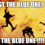 Explosions  | TWIST THE BLUE ONE I SAID THE BLUE ONE !!!! | image tagged in explosions | made w/ Imgflip meme maker
