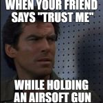 "Bothered Bond Meme | WHEN YOUR FRIEND SAYS ""TRUST ME"" WHILE HOLDING AN AIRSOFT GUN 