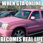 Pink Escalade Meme | WHEN GTA ONLINE BECOMES REAL LIFE | image tagged in memes,pink escalade | made w/ Imgflip meme maker