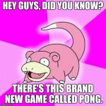 Slowpoke Meme | HEY GUYS, DID YOU KNOW? THERE'S THIS BRAND NEW GAME CALLED PONG. | image tagged in memes,slowpoke | made w/ Imgflip meme maker