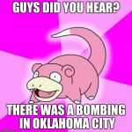Slowpoke Meme | GUYS DID YOU HEAR? THERE WAS A BOMBING IN OKLAHOMA CITY | image tagged in memes,slowpoke | made w/ Imgflip meme maker