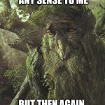 Tree Beard | THAT DOESN'T MAKE ANY SENSE TO ME BUT THEN AGAIN, YOU ARE QUITE SMALL | image tagged in tree beard | made w/ Imgflip meme maker