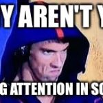 Michael Phelps Rage Face | WHY AREN'T YOU PAYING ATTENTION IN SCHOOL | image tagged in michael phelps rage face | made w/ Imgflip meme maker
