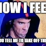 Michael Phelps Rage Face | HOW I FEEL WHEN YOU TELL ME TO TAKE OFF THE HOODIE | image tagged in michael phelps rage face | made w/ Imgflip meme maker