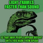 LIGHT TRAVELS FASTER THAN SOUND IS THAT WHY PEOPLE APPEAR BRIGHT UNTIL YOU HEAR THEM SPEAK | image tagged in memes,philosoraptor | made w/ Imgflip meme maker