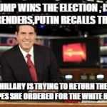 newscaster  | TRUMP WINS THE ELECTION , ISIS SURRENDERS,PUTIN RECALLS TROOPS HILLARY IS TRYING TO RETURN THE DRAPES SHE ORDERED FOR THE WHITE HOUSE | image tagged in newscaster | made w/ Imgflip meme maker