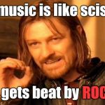 Rap music is like scissors It gets beat by ROCK ROCK | image tagged in memes,one does not simply,trhtimmy,lol i messed up yhe original version | made w/ Imgflip meme maker