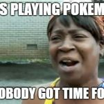 Aint Nobody Got Time For That Meme | ADULTS PLAYING POKEMON GO AINT NOBODY GOT TIME FOR THAT | image tagged in memes,aint nobody got time for that | made w/ Imgflip meme maker
