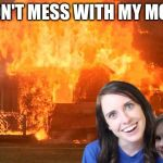 Don't mess with my mom...got dat? | DON'T MESS WITH MY MOM | image tagged in overly attached girlfriend with disaster girl,disaster girl,overly attached girlfriend,disaster,house,fire | made w/ Imgflip meme maker