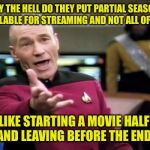 Does this piss anyone else off or is it just me? Here, watch S2E3-7 & S3E1-3!! | WHY THE HELL DO THEY PUT PARTIAL SEASONS AVAILABLE FOR STREAMING AND NOT ALL OF IT?? IT'S LIKE STARTING A MOVIE HALFWAY AND LEAVING BEFORE T | image tagged in memes,picard wtf | made w/ Imgflip meme maker