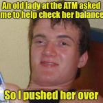 An old lady at the ATM asked me to help check her balance So I pushed her over | image tagged in memes,10 guy | made w/ Imgflip meme maker
