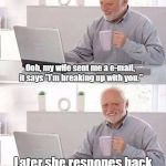 "I don't know if this already a meme. I've just spent a week on this site. | Ooh, my wife sent me a e-mail, it says ""I'm breaking up with you."" Later she respones back with a ""Oops wrong person."" 