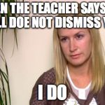 Angela the office | WHEN THE TEACHER SAYS THE BELL DOE NOT DISMISS YOU I DO | image tagged in angela the office | made w/ Imgflip meme maker