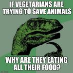 IF VEGETARIANS ARE TRYING TO SAVE ANIMALS WHY ARE THEY EATING ALL THEIR FOOD? | image tagged in memes,philosoraptor | made w/ Imgflip meme maker