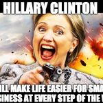 Crooked Hillary Making Life Easier for Small Business | HILLARY CLINTON WILL MAKE LIFE EASIER FOR SMALL BUSINESS AT EVERY STEP OF THE WAY | image tagged in hillary kill it,crooked hillary,neverhillary | made w/ Imgflip meme maker