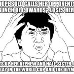 "US Soccer on Hope Solo | HOPE SOLO CALLS HER OPPONENTS ""A BUNCH OF COWARDS"", LOSES HER JOB BEATS UP HER NEPHEW AND HALF-SISTER, GETS TO PLAY IN THE WORLD CUP AND THE 