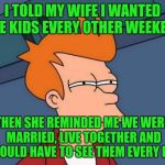 I TOLD MY WIFE I WANTED THE KIDS EVERY OTHER WEEKEND THEN SHE REMINDED ME WE WERE MARRIED, LIVE TOGETHER AND I WOULD HAVE TO SEE THEM EVERY  | image tagged in memes,futurama fry | made w/ Imgflip meme maker