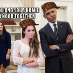 Maroney And Obama Not Impressed Meme | WHEN YOU AND YOUR HOMIE REKT A NOOB TOGETHER | image tagged in memes,maroney and obama not impressed,scumbag | made w/ Imgflip meme maker