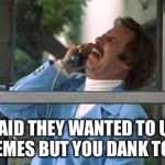 Ron Burgundy | THEY SAID THEY WANTED TO UPVOTE YOUR MEMES BUT YOU DANK TOO MUCH | image tagged in ron burgundy | made w/ Imgflip meme maker