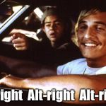 Alt-right Alt-right Alt-right! | Alt-right  Alt-right  Alt-right! | image tagged in matthew mcconaughey | made w/ Imgflip meme maker