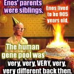 Having fun with, not making fun of… | Enos' parents were siblings. Enos lived to be 905 years old. The human gene pool was very, very, VERY, very, very different back then. | image tagged in old man birthday,genesis,young earth,parents,siblings,inbred | made w/ Imgflip meme maker