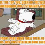 I call this a success! Love this place! It's all about the comments, front page is just a bonus. (100th feature) | MADE THE TOP 100, BEEN ON THE WEEKLY LEADERBOARD FOR 3 STRAIGHT WEEKS 1 FRONT PAGE MEME FOR A TOTAL OF 3 HOURS, HAS THIS EVER BEEN DONE BEFO | image tagged in memes,brian griffin,top 100,100th feature,weekly leaderboard,has anyone done this before | made w/ Imgflip meme maker
