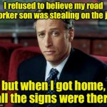 How should I pun-ish him? | I refused to believe my road worker son was stealing on the job but when I got home, all the signs were there | image tagged in memes,jon stewart skeptical | made w/ Imgflip meme maker