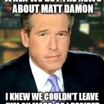He couldn't leave Matt Damon in space | AND THERE I WAS WHEN WE GOT THE NEWS ABOUT MATT DAMON I KNEW WE COULDN'T LEAVE HIM ON MARS, SO I DECIDED WE HAD TO GO BACK FOR HIM | image tagged in memes,brian williams was there 3,matt damon,castaway without wilson,sorry so-crates | made w/ Imgflip meme maker