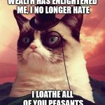 Grumpy Cat no longer hates you | WEALTH HAS ENLIGHTENED ME, I NO LONGER HATE I LOATHE ALL OF YOU PEASANTS | image tagged in memes,grumpy cat top hat,grumpy cat,loathe,damn cat earns more than i do | made w/ Imgflip meme maker