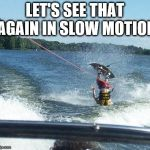 Perfect! | LET'S SEE THAT AGAIN IN SLOW MOTION | image tagged in memes,nailed it | made w/ Imgflip meme maker