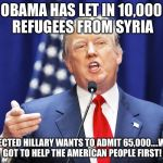 Trump | OBAMA HAS LET IN 10,000 REFUGEES FROM SYRIA IF ELECTED HILLARY WANTS TO ADMIT 65,000....WE'VE GOT TO HELP THE AMERICAN PEOPLE FIRST! | image tagged in trump | made w/ Imgflip meme maker