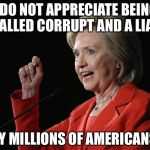 If the shoe fits.... | I DO NOT APPRECIATE BEING CALLED CORRUPT AND A LIAR BY MILLIONS OF AMERICANS | image tagged in hillary clinton logic,corrupt,liar | made w/ Imgflip meme maker