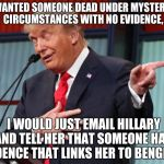 it's that easy. | IF I WANTED SOMEONE DEAD UNDER MYSTERIOUS CIRCUMSTANCES WITH NO EVIDENCE, I WOULD JUST EMAIL HILLARY AND TELL HER THAT SOMEONE HAS EVIDENCE  | image tagged in trump pointing away,memes,funny,donald trump,hillary clinton,political | made w/ Imgflip meme maker