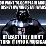 What if Disney recaster Darth Vader as the Dark Lord of the Dance | YOU WANT TO COMPLAIN ABOUT DISNEY OWNING STAR WARS AT LEAST THEY DIDN'T TURN IT INTO A MUSICAL | image tagged in disney star wars,memes | made w/ Imgflip meme maker