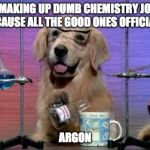 Chemistry Dog | I'M MAKING UP DUMB CHEMISTRY JOKES BECAUSE ALL THE GOOD ONES OFFICIALLY ARGON | image tagged in chemistry dog | made w/ Imgflip meme maker