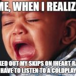 Unhappy Baby Meme | ME, WHEN I REALIZE I MAXED OUT MY SKIPS ON IHEART RADIO, AND I HAVE TO LISTEN TO A COLDPLAY SONG | image tagged in memes,unhappy baby | made w/ Imgflip meme maker