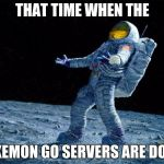 astronaut | THAT TIME WHEN THE POKEMON GO SERVERS ARE DOWN | image tagged in astronaut | made w/ Imgflip meme maker