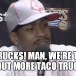 Allen Iverson | TACO TRUCKS! MAN, WE'RE TALKING ABOUT MORE TACO TRUCKS! | image tagged in allen iverson | made w/ Imgflip meme maker