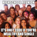 Class reunion  | HIGHSCHOOL REUNION IT'S ONLY COOL IF YOU'RE WEALTHY AND SINGLE | image tagged in class reunion | made w/ Imgflip meme maker