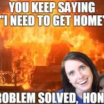 "Now you can stay at my place FOREVER!! | YOU KEEP SAYING ""I NEED TO GET HOME"" PROBLEM SOLVED,  HONEY 