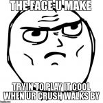 Determined Guy Rage Face Meme | THE FACE U MAKE  TRYIN TO PLAY IT COOL WHEN UR CRUSH WALKS BY | image tagged in memes,determined guy rage face | made w/ Imgflip meme maker