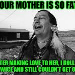 Laughing Indian | YOUR MOTHER IS SO FAT AFTER MAKING LOVE TO HER, I ROLLED OVER TWICE AND STILL COULDN'T GET OFF HER. | image tagged in laughing indian | made w/ Imgflip meme maker