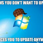 windows | KNOWS YOU DON'T WANT TO UPDATE FORCES YOU TO UPDATE ANYWAY | image tagged in windows,scumbag | made w/ Imgflip meme maker