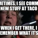 Childhood Confession Chunk | AND SOMETIMES, I SEE COMMERCIALS FOR NEW STUFF AT TACO BELL BUT WHEN I GET THERE, I CAN NEVER REMEMBER WHAT IT'S CALLED! | image tagged in childhood confession chunk,taco bell | made w/ Imgflip meme maker