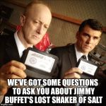 FBI | WE'VE GOT SOME QUESTIONS TO ASK YOU ABOUT JIMMY BUFFET'S LOST SHAKER OF SALT | image tagged in fbi | made w/ Imgflip meme maker