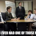 the office team meeting | HAVE YOU EVER HAD ONE OF THOSE MEETINGS | image tagged in the office team meeting | made w/ Imgflip meme maker