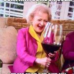 "Betty White Wine | SURE I WOULD LOVE COMPANY, COME ON OVER. LET ME JUST GET OUT MY ""COMPANY'S COMING"" GLASS. 