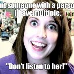 "overly attached girlfriend 2 | You want someone with a personality?  I have multiple. ""Don't listen to her!"" 