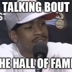 Iverson Hall of Fame! | TALKING BOUT THE HALL OF FAME! | image tagged in allen iverson,hall of fame,iverson,nba,all time great | made w/ Imgflip meme maker